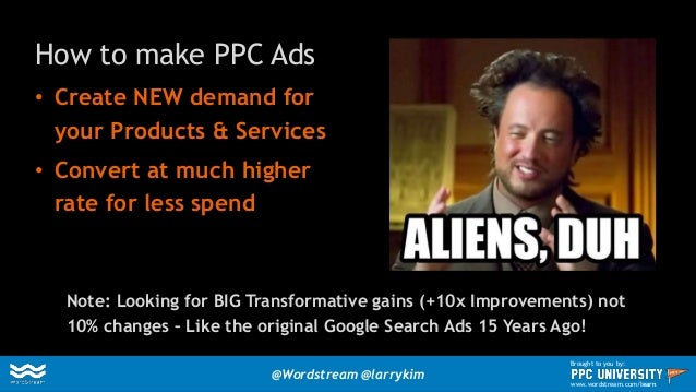 How to make PPC Ads • Create NEW demand for your Products & Services • Convert at much higher rate for less spend Note: Lo...