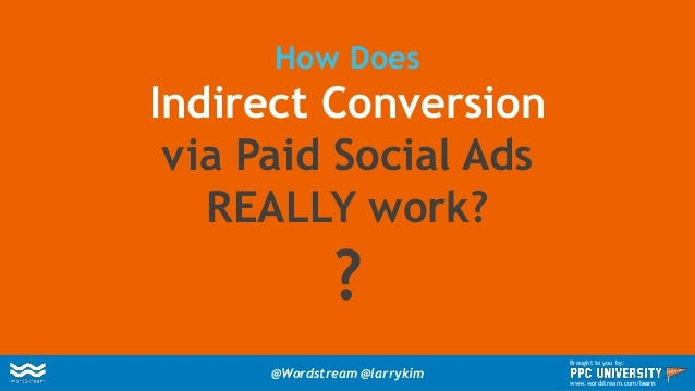 How Does Indirect Conversion via Paid Social Ads REALLY work? ? @Wordstream @larrykim Brought to you by: www.wordstream.co...
