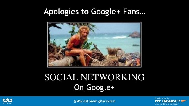 Apologies to Google+ Fans… SOCIAL NETWORKING On Google+ @Wordstream @larrykim Brought to you by: www.wordstream.com/learn