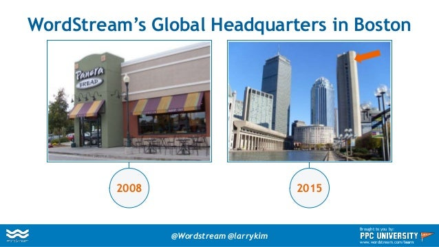 WordStream's Global Headquarters in Boston 2008 2015 @Wordstream @larrykim Brought to you by: www.wordstream.com/learn