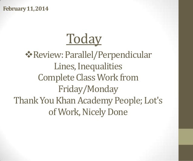 February11, 2014  Today Review: Parallel/Perpendicular Lines, Inequalities Complete Class Work from Friday/Monday Thank Y...