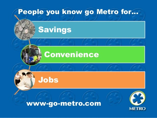 People you know go Metro for…  Savings Convenience Jobs www-go-metro.com