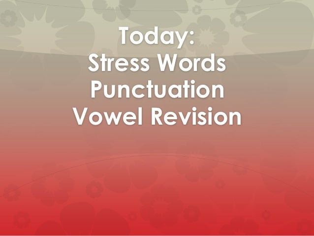 Today: Stress Words Punctuation Vowel Revision