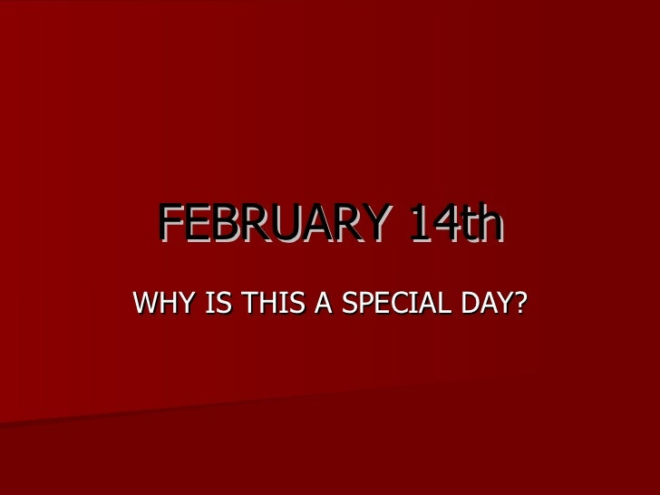 FEBRUARY 14th WHY IS THIS A SPECIAL DAY?