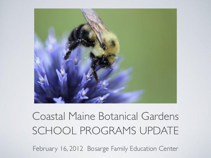 Coastal Maine Botanical GardensSCHOOL PROGRAMS UPDATEFebruary 16, 2012 Bosarge Family Education Center