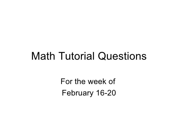 Math Tutorial Questions For the week of  February 16-20