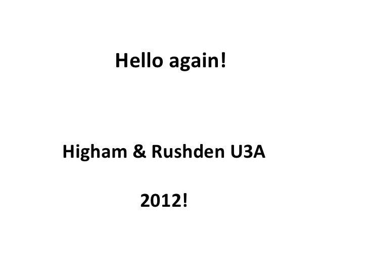 Hello again! Higham & Rushden U3A 2012!