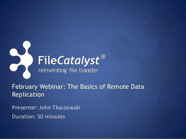 February Webinar: The Basics of Remote Data  Replication  Presenter: John Tkaczewski  Duration: 30 minutes