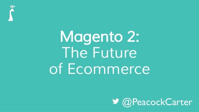 Magento 2: The Future of Ecommerce @PeacockCarter