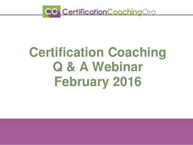 Certification Coaching Q & A Webinar February 2016