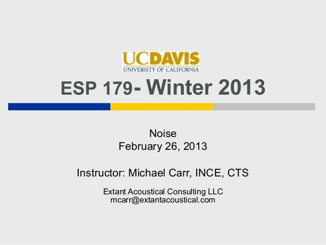 ESP 179- Winter 2013               Noise          February 26, 2013 Instructor: Michael Carr, INCE, CTS      Extant Acoust...