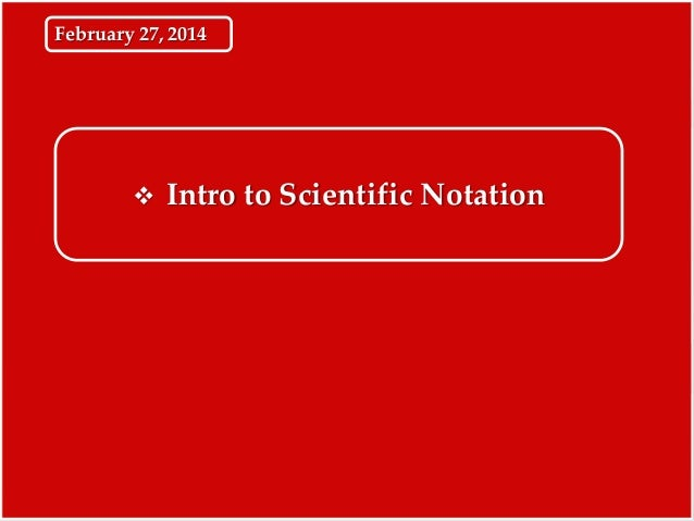 February 27, 2014    Intro to Scientific Notation