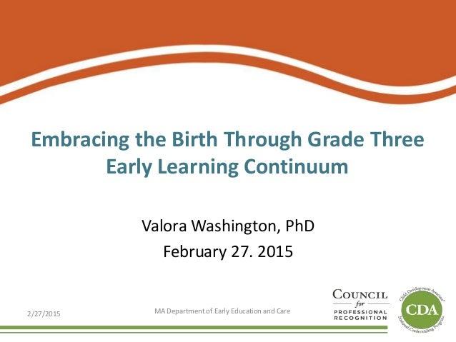 Embracing the Birth Through Grade Three Early Learning Continuum Valora Washington, PhD February 27. 2015 2/27/2015 MA Dep...