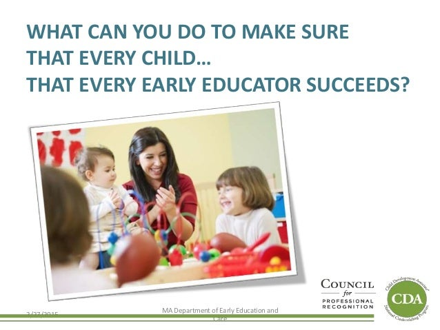 WHAT CAN YOU DO TO MAKE SURE THAT EVERY CHILD… THAT EVERY EARLY EDUCATOR SUCCEEDS? 2/27/2015 MA Department of Early Educat...