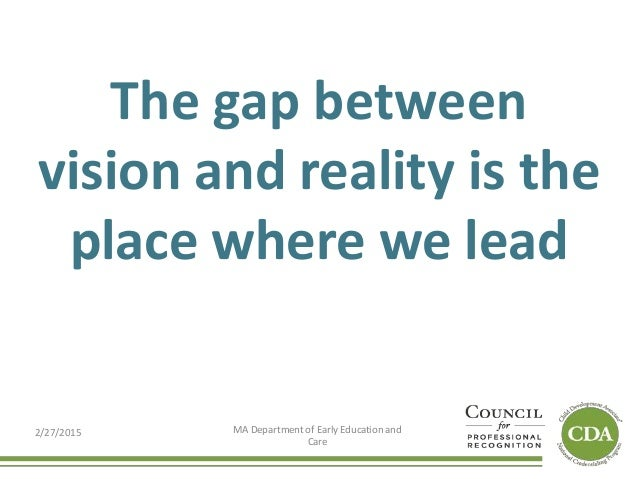 The gap between vision and reality is the place where we lead 2/27/2015 MA Department of Early Education and Care