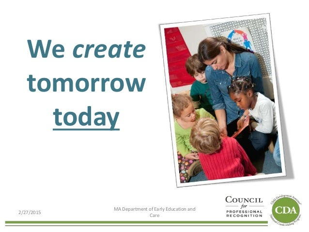 We create tomorrow today 2/27/2015 MA Department of Early Education and Care