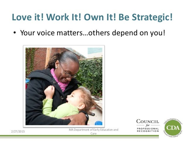 Love it! Work It! Own It! Be Strategic! • Your voice matters…others depend on you! 2/27/2015 MA Department of Early Educat...