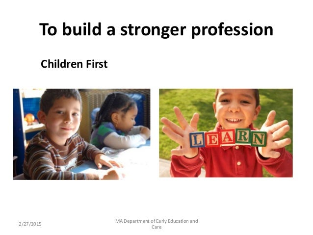 To build a stronger profession Children First 2/27/2015 MA Department of Early Education and Care