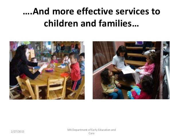 ….And more effective services to children and families… 2/27/2015 MA Department of Early Education and Care