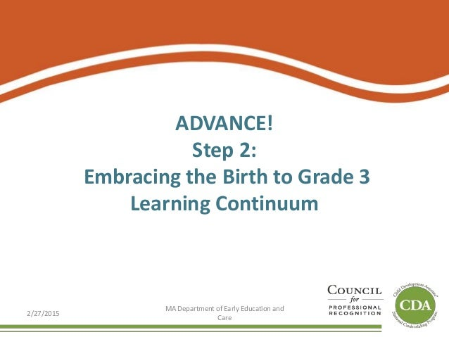 ADVANCE! Step 2: Embracing the Birth to Grade 3 Learning Continuum 2/27/2015 MA Department of Early Education and Care