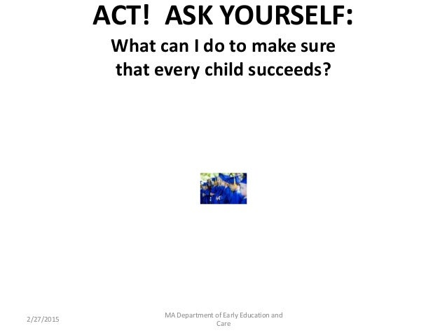 ACT! ASK YOURSELF: What can I do to make sure that every child succeeds? 2/27/2015 MA Department of Early Education and Ca...