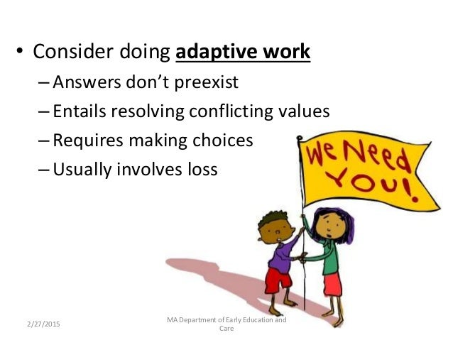 • Consider doing adaptive work –Answers don't preexist –Entails resolving conflicting values –Requires making choices –Usu...