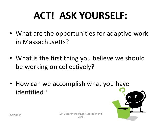 ACT! ASK YOURSELF: • What are the opportunities for adaptive work in Massachusetts? • What is the first thing you believe ...