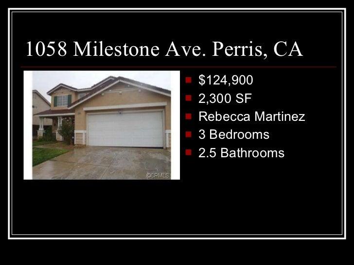1058 Milestone Ave. Perris, CA <ul><li>$124,900 </li></ul><ul><li>2,300 SF </li></ul><ul><li>Rebecca Martinez </li></ul><u...