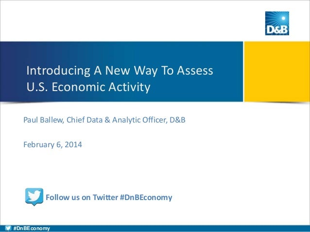 Introducing A New Way To Assess U.S. Economic Activity Paul Ballew, Chief Data & Analytic Officer, D&B February 6, 2014  F...