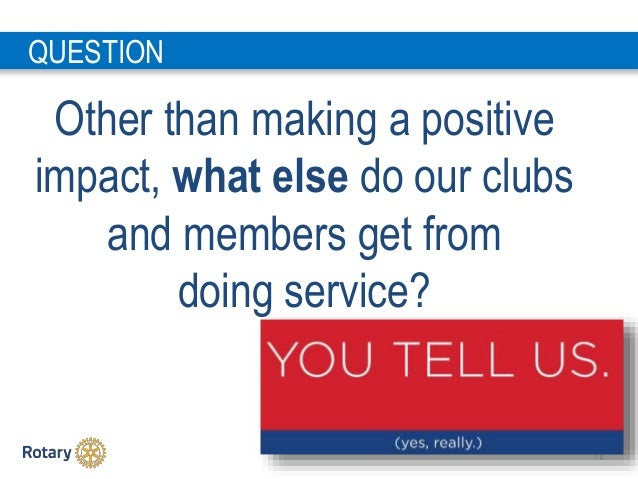 1 0 Other than making a positive impact, what else do our clubs and members get from doing service? QUESTION