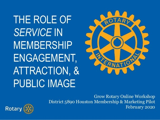 THE ROLE OF SERVICE IN MEMBERSHIP ENGAGEMENT, ATTRACTION, & PUBLIC IMAGE Grow Rotary Online Workshop District 5890 Houston...