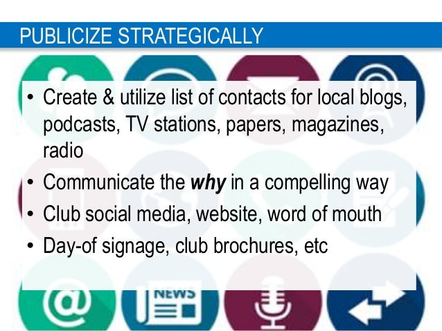 2 3 PUBLICIZE STRATEGICALLY • Create & utilize list of contacts for local blogs, podcasts, TV stations, papers, magazines,...