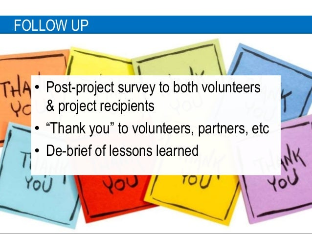 """2 4 FOLLOW UP • Post-project survey to both volunteers & project recipients • """"Thank you"""" to volunteers, partners, etc • D..."""