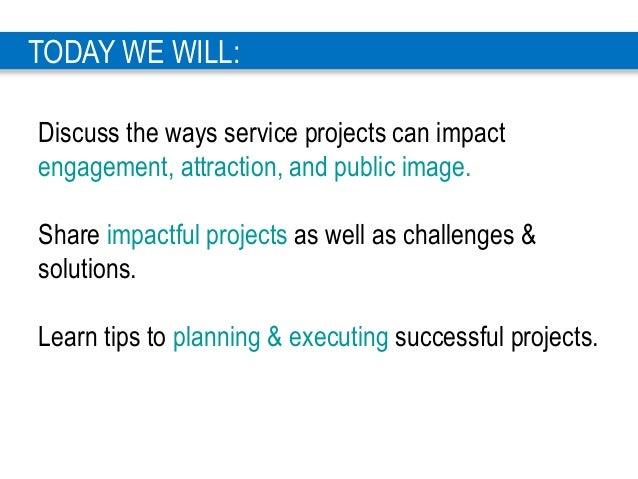 3 TODAY WE WILL: Discuss the ways service projects can impact engagement, attraction, and public image. Share impactful pr...