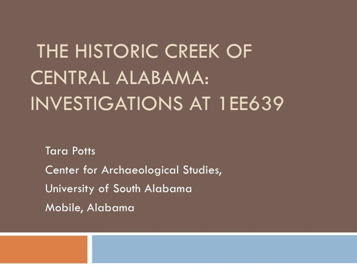 THE HISTORIC CREEK OF CENTRAL ALABAMA: INVESTIGATIONS AT 1EE639 Tara Potts Center for Archaeological Studies, University o...