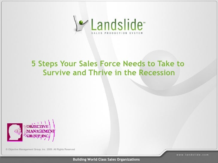 5 Steps Your Sales Force Needs to Take to  Survive and Thrive in the Recession © Objective Management Group, Inc. 2009. Al...