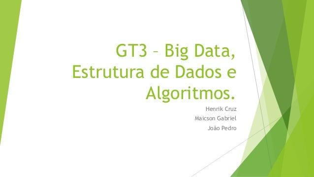 GT3 – Big Data, Estrutura de Dados e Algoritmos. Henrik Cruz Maicson Gabriel João Pedro