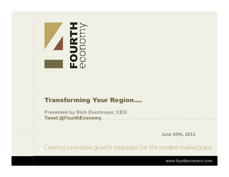Transforming Your Region….Presented by Rich Overmoyer, CEOTweet:@FourthEconomy                                   June	  10...