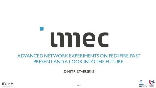 PUBLIC ADVANCED NETWORK EXPERIMENTS ON FED4FIRE,PAST PRESENTANDA LOOK INTOTHE FUTURE DIMITRI STAESSENS
