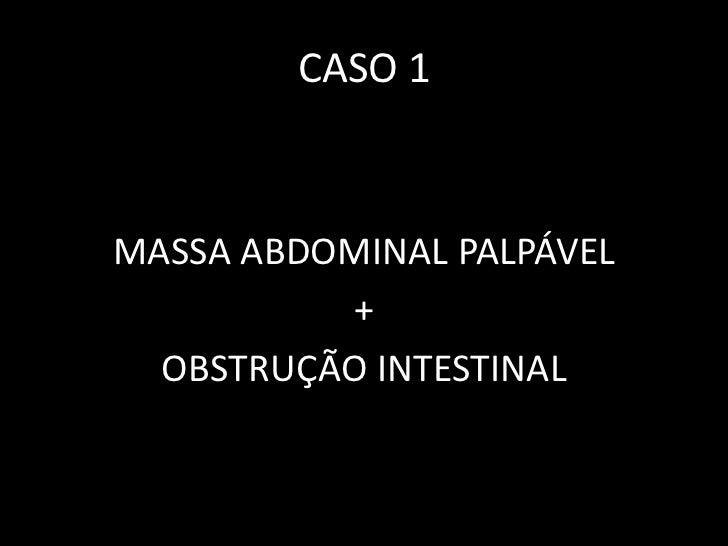 CASO 1MASSA ABDOMINAL PALPÁVEL          +  OBSTRUÇÃO INTESTINAL