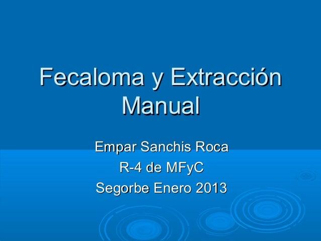 Fecaloma y Extracción      Manual    Empar Sanchis Roca       R-4 de MFyC    Segorbe Enero 2013