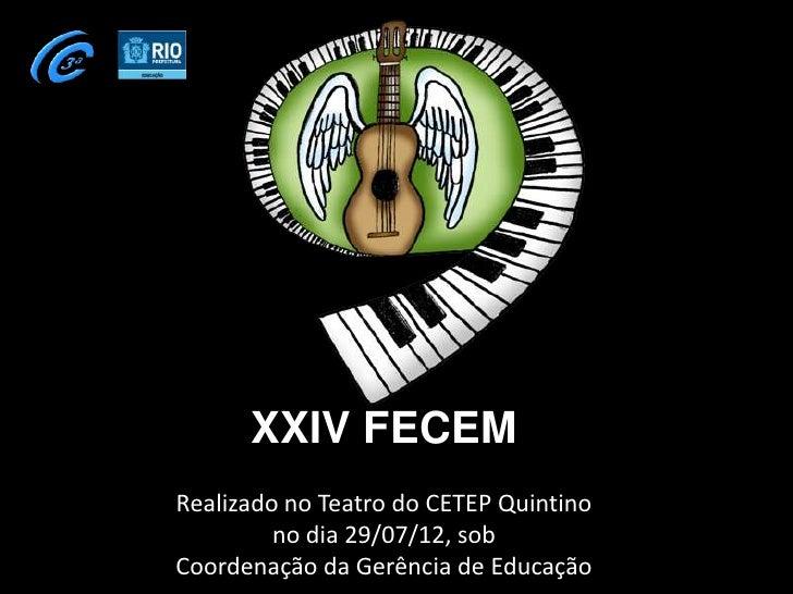 XXIV FECEM      XXIV FECEMRealizado no Teatro do CETEP Quintino         no dia 29/07/12, sobCoordenação da Gerência de Edu...