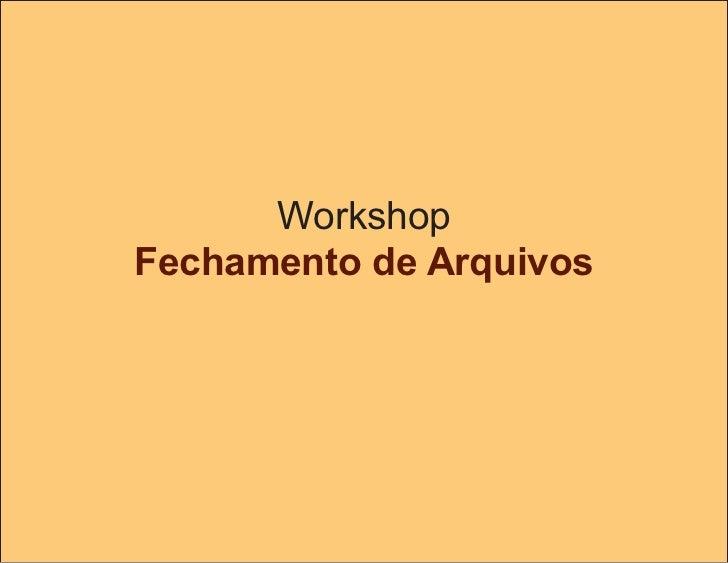 Workshop Fechamento de Arquivos