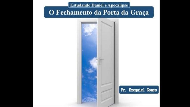 O Fechamento da Porta da Graça Estudando Daniel e Apocalipse Pr. Ezequiel Gomes