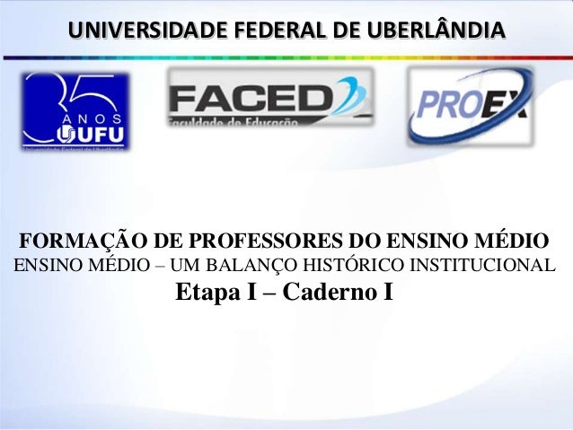 FORMAÇÃO DE PROFESSORES DO ENSINO MÉDIO ENSINO MÉDIO – UM BALANÇO HISTÓRICO INSTITUCIONAL Etapa I – Caderno I UNIVERSIDADE...