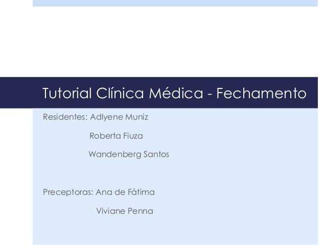 Tutorial Clínica Médica - Fechamento Residentes: Adlyene Muniz Roberta Fiuza Wandenberg Santos Preceptoras: Ana de Fátima ...