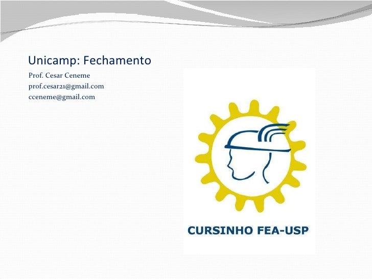 Unicamp: Fechamento  <ul><li>Prof. Cesar Ceneme </li></ul><ul><li>[email_address] </li></ul><ul><li>[email_address] </li><...