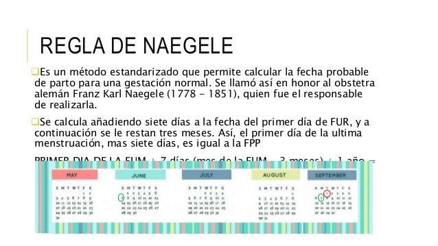 REGLA DE NAEGELE Es un método estandarizado que permite calcular la fecha probable de parto para una gestación normal. Se...