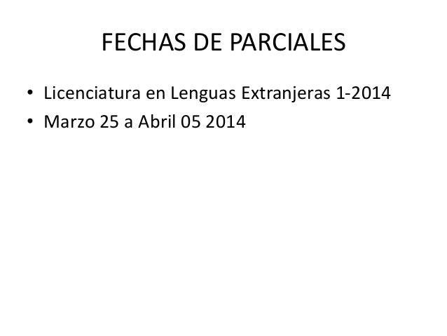 FECHAS DE PARCIALES • Licenciatura en Lenguas Extranjeras 1-2014 • Marzo 25 a Abril 05 2014