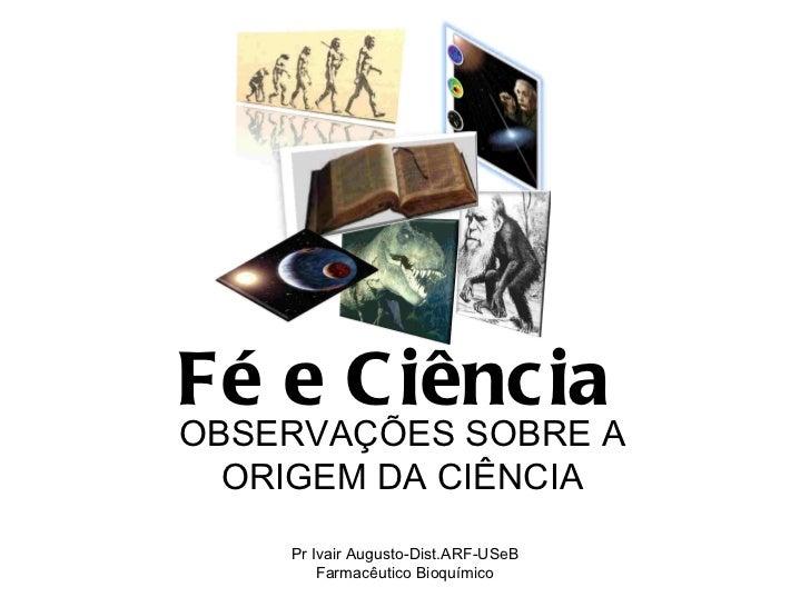 Fé e Ciência   OBSERVAÇÕES SOBRE A ORIGEM DA CIÊNCIA Pr Ivair Augusto-Dist.ARF-USeB Farmacêutico Bioquímico